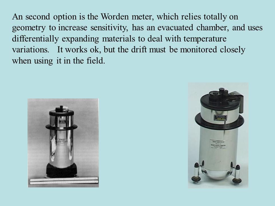 An second option is the Worden meter, which relies totally on geometry to increase sensitivity, has an evacuated chamber, and uses differentially expanding materials to deal with temperature variations.