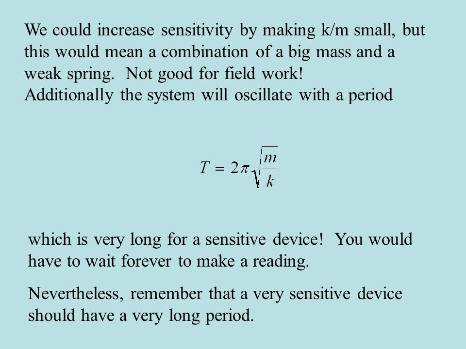 We could increase sensitivity by making k/m small, but this would mean a combination of a big mass and a weak spring. Not good for field work!