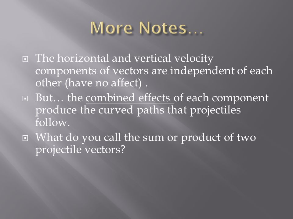 More Notes… The horizontal and vertical velocity components of vectors are independent of each other (have no affect) .