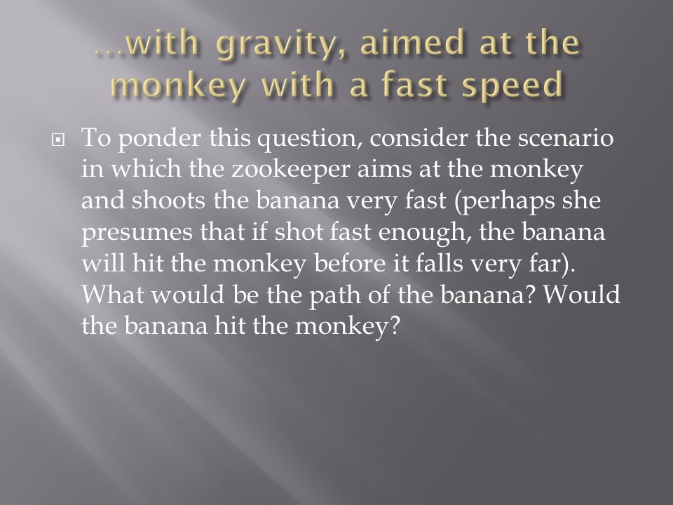 …with gravity, aimed at the monkey with a fast speed