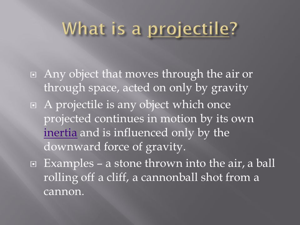 What is a projectile Any object that moves through the air or through space, acted on only by gravity.