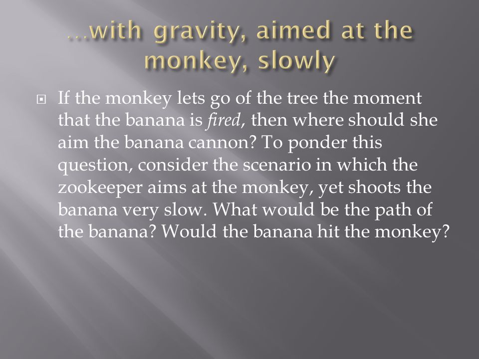 …with gravity, aimed at the monkey, slowly