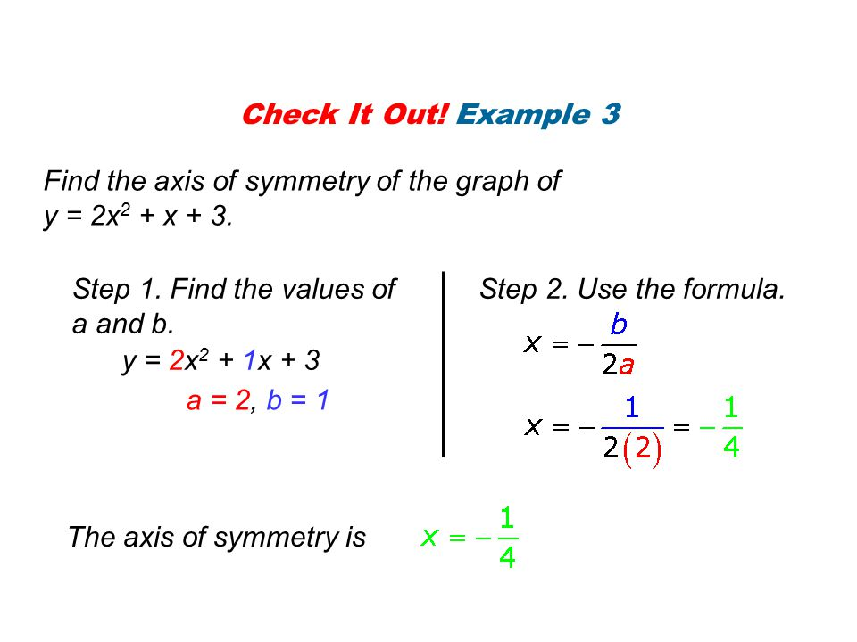 Check It Out! Example 3 Find the axis of symmetry of the graph of. y = 2x2 + x + 3. Step 1. Find the values of a and b.
