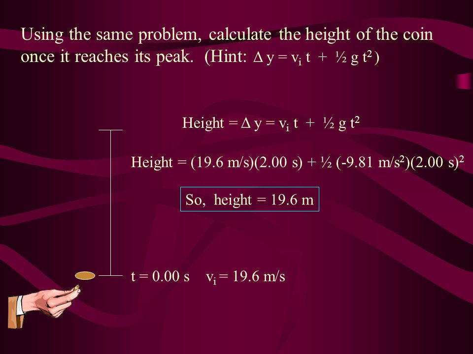 Using the same problem, calculate the height of the coin once it reaches its peak. (Hint: Δ y = vi t + ½ g t2 )