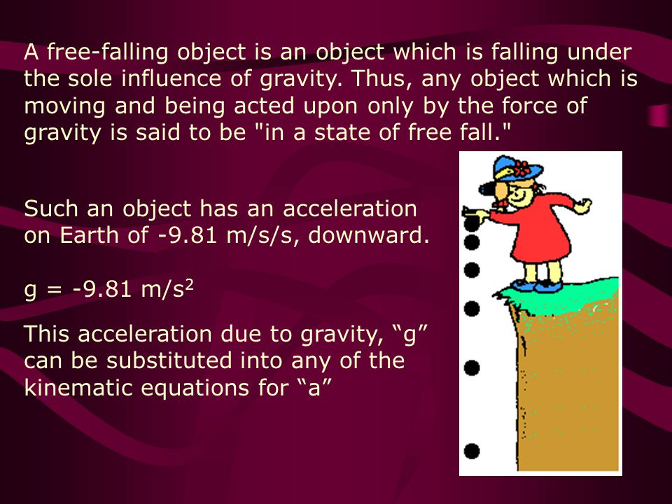 A free-falling object is an object which is falling under the sole influence of gravity. Thus, any object which is moving and being acted upon only by the force of gravity is said to be in a state of free fall.