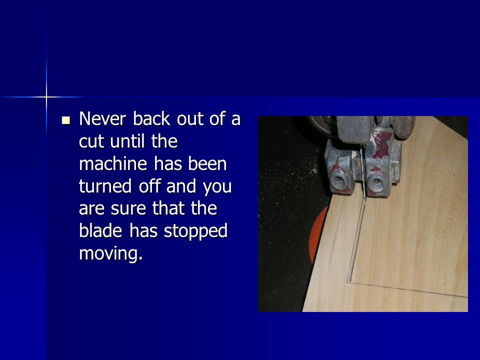 Never back out of a cut until the machine has been turned off and you are sure that the blade has stopped moving.