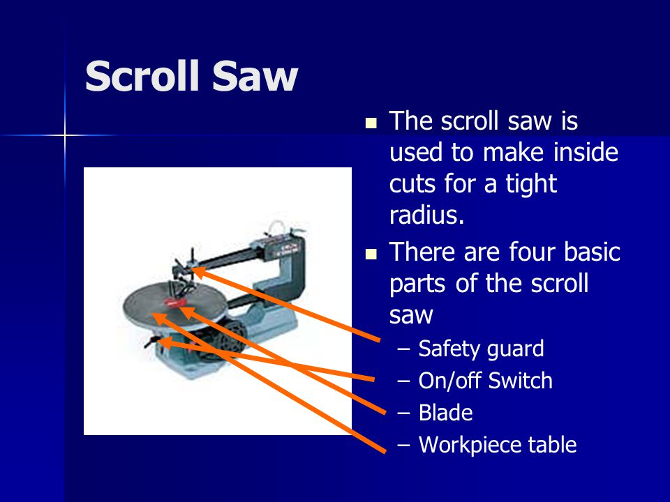 Scroll Saw The scroll saw is used to make inside cuts for a tight radius. There are four basic parts of the scroll saw.