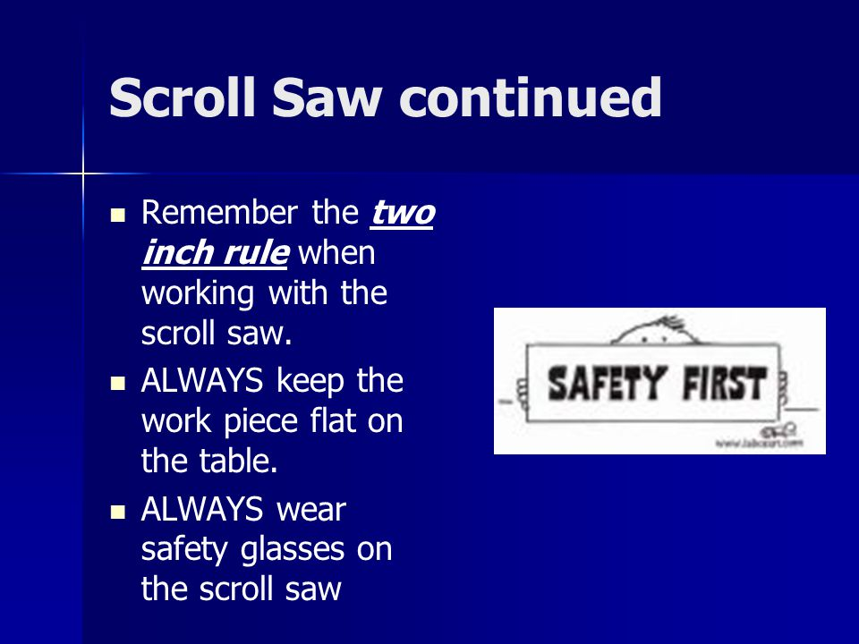 Scroll Saw continued Remember the two inch rule when working with the scroll saw. ALWAYS keep the work piece flat on the table.