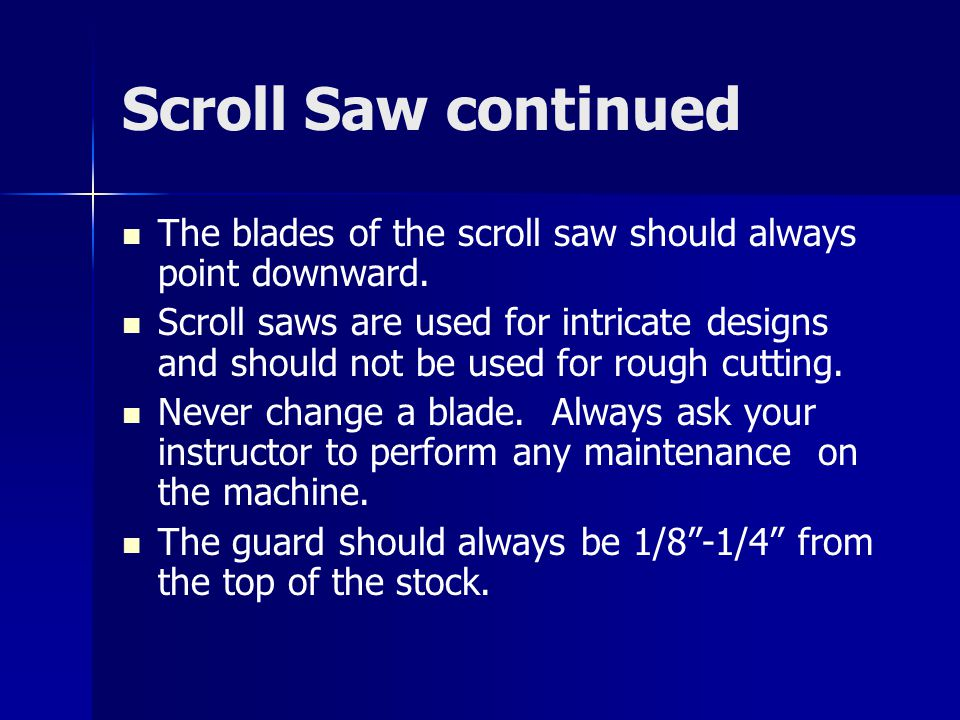Scroll Saw continued The blades of the scroll saw should always point downward.