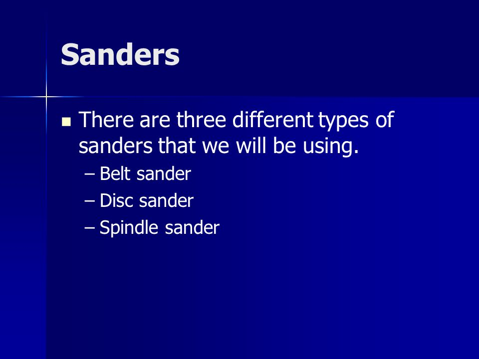 Sanders There are three different types of sanders that we will be using. Belt sander. Disc sander.