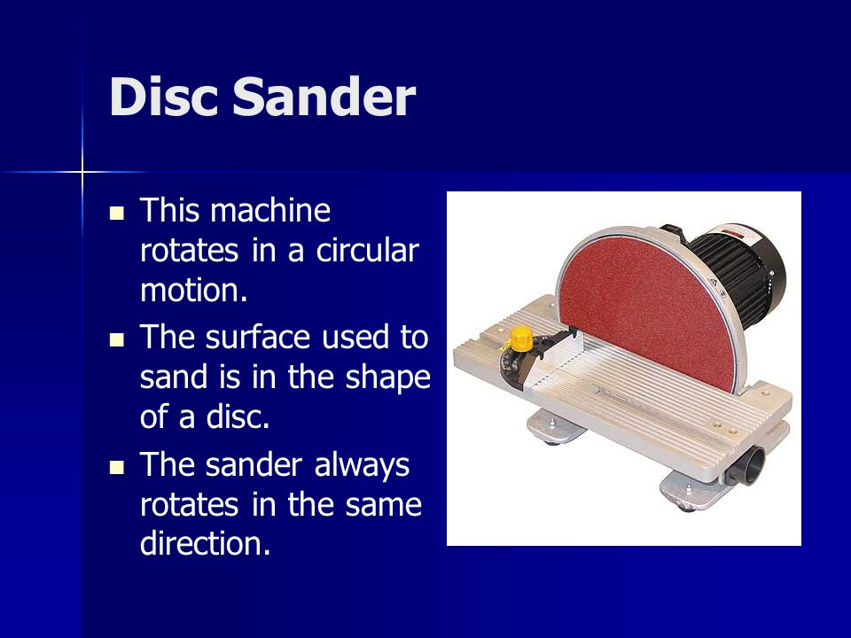 Disc Sander This machine rotates in a circular motion.