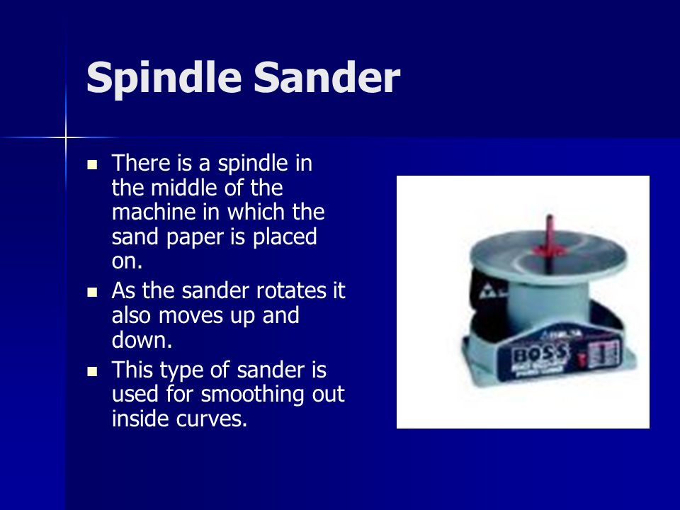 Spindle Sander There is a spindle in the middle of the machine in which the sand paper is placed on.