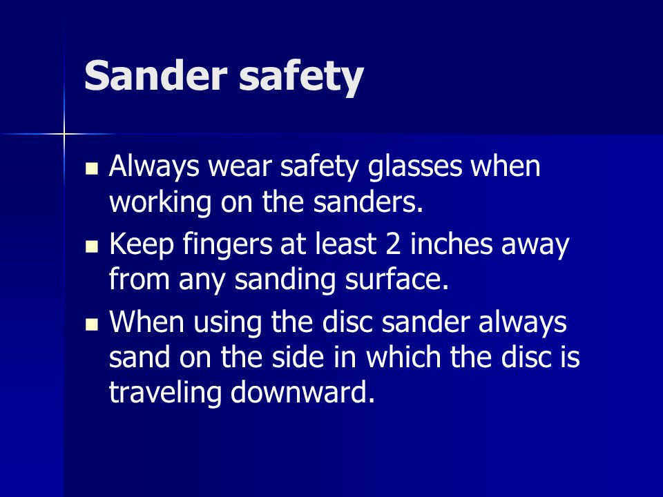 Sander safety Always wear safety glasses when working on the sanders.
