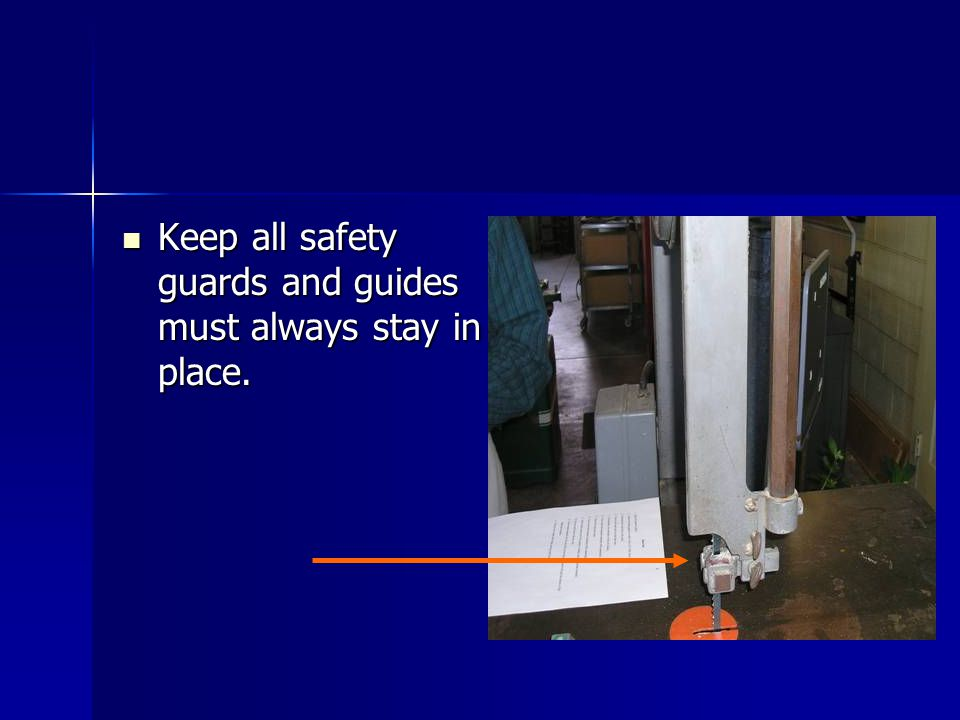 Keep all safety guards and guides must always stay in place.