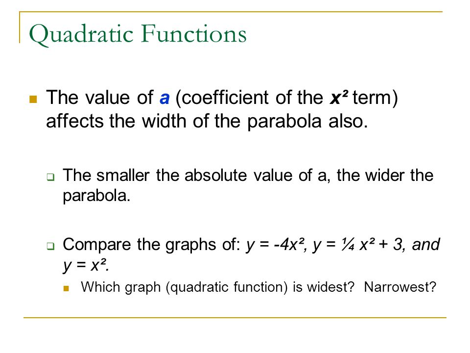 Quadratic Functions The value of a (coefficient of the x² term) affects the width of the parabola also.