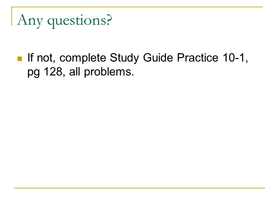 Any questions If not, complete Study Guide Practice 10-1, pg 128, all problems.