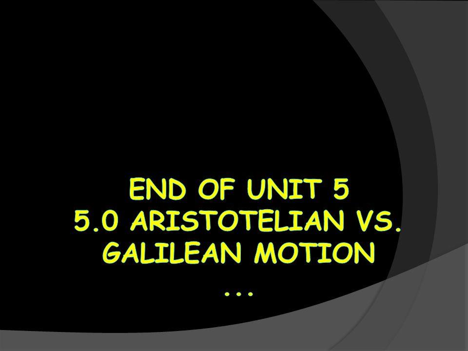 End of UNIT 5 5.0 Aristotelian vs. Galilean Motion ...
