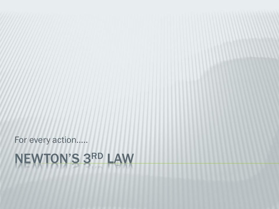 For every action….. Newton's 3rd Law