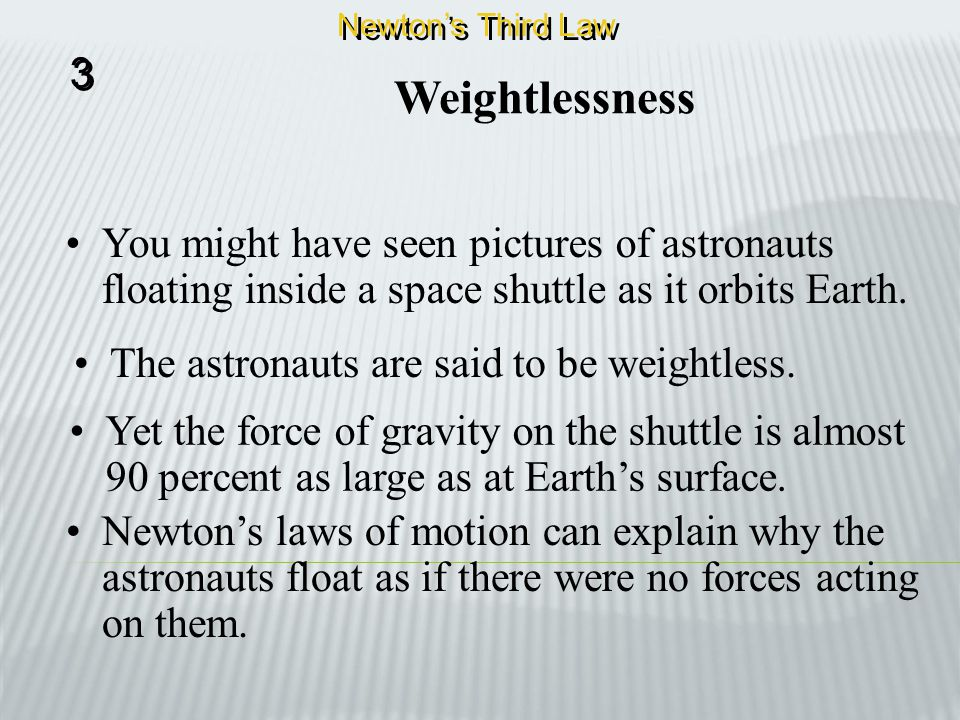 Newton's Third Law 3. Weightlessness. You might have seen pictures of astronauts floating inside a space shuttle as it orbits Earth.