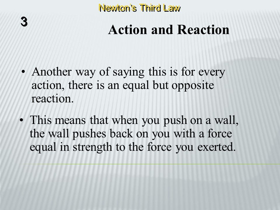 Newton's Third Law 3. Action and Reaction. Another way of saying this is for every action, there is an equal but opposite reaction.