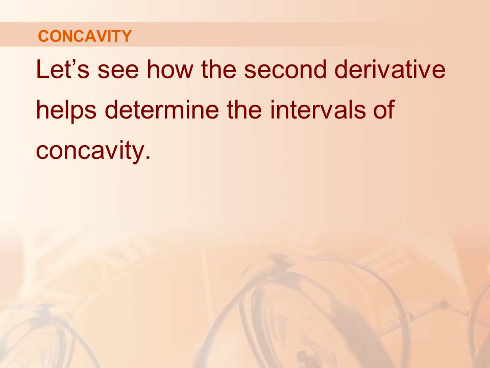 CONCAVITY Let's see how the second derivative helps determine the intervals of concavity.