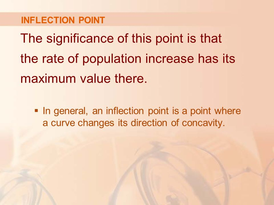 INFLECTION POINT The significance of this point is that the rate of population increase has its maximum value there.