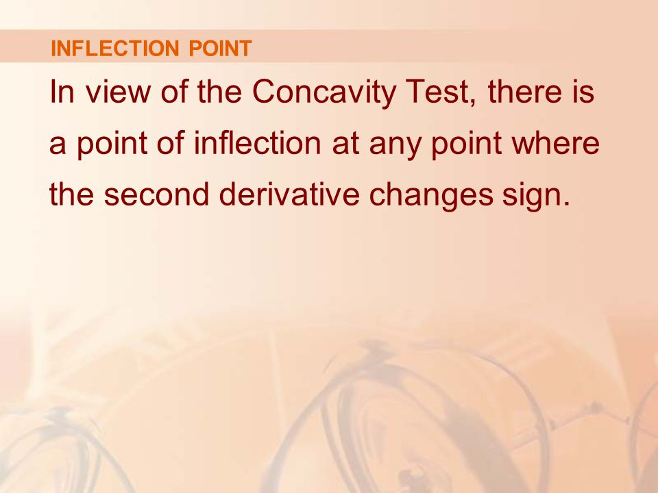 INFLECTION POINT In view of the Concavity Test, there is a point of inflection at any point where the second derivative changes sign.