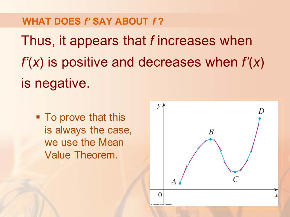 WHAT DOES f' SAY ABOUT f Thus, it appears that f increases when f'(x) is positive and decreases when f'(x) is negative.