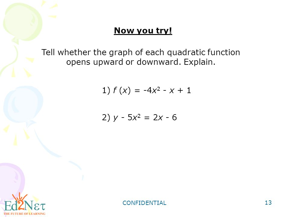 Now you try! Tell whether the graph of each quadratic function opens upward or downward. Explain. 1) f (x) = -4x2 - x + 1.