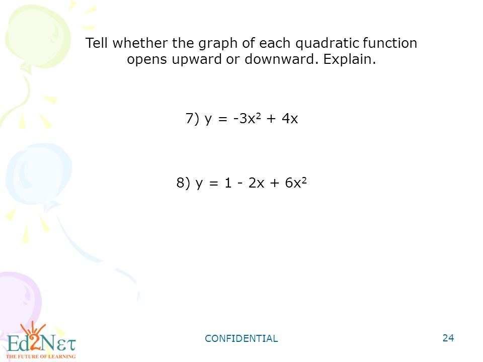 Tell whether the graph of each quadratic function opens upward or downward. Explain.