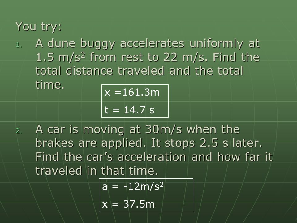 You try: A dune buggy accelerates uniformly at 1.5 m/s2 from rest to 22 m/s. Find the total distance traveled and the total time.