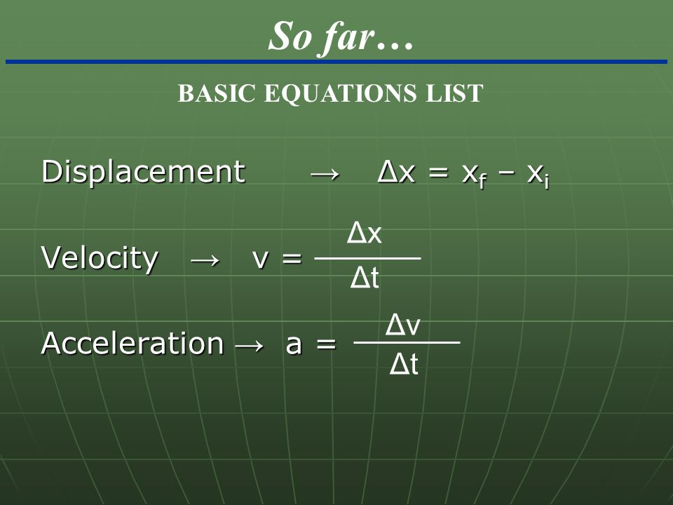 So far… Displacement → Δx = xf – xi Velocity → v = Δx
