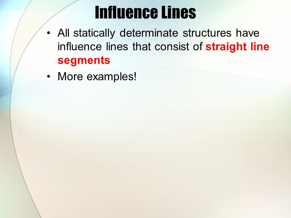 Influence Lines All statically determinate structures have influence lines that consist of straight line segments.
