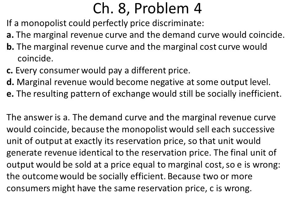 Ch. 8, Problem 4 If a monopolist could perfectly price discriminate: