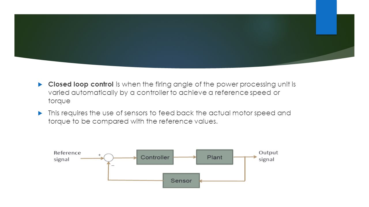 Closed loop control is when the firing angle of the power processing unit is varied automatically by a controller to achieve a reference speed or torque