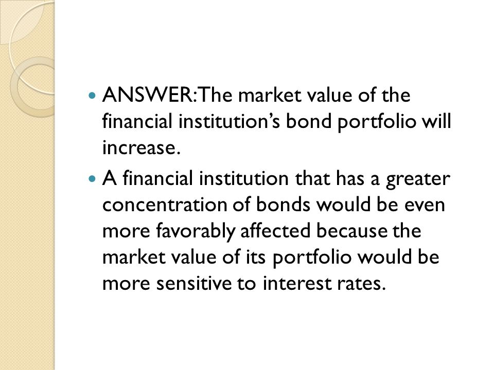 ANSWER: The market value of the financial institution's bond portfolio will increase.