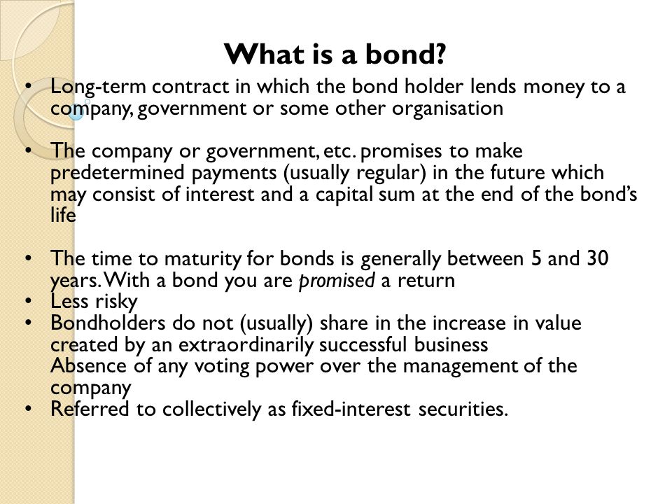 What is a bond Long-term contract in which the bond holder lends money to a company, government or some other organisation.