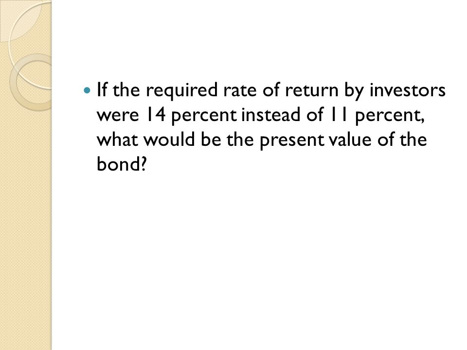 If the required rate of return by investors were 14 percent instead of 11 percent, what would be the present value of the bond
