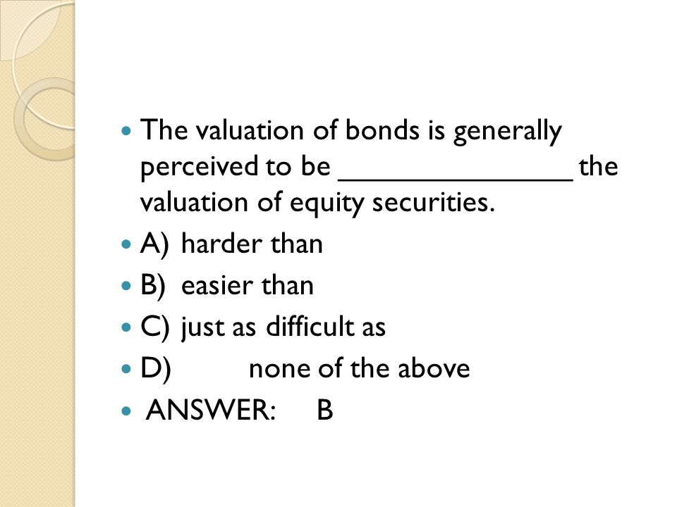 The valuation of bonds is generally perceived to be ______________ the valuation of equity securities.
