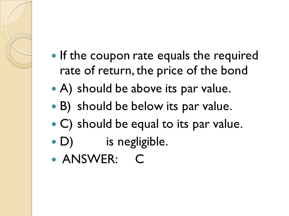 If the coupon rate equals the required rate of return, the price of the bond
