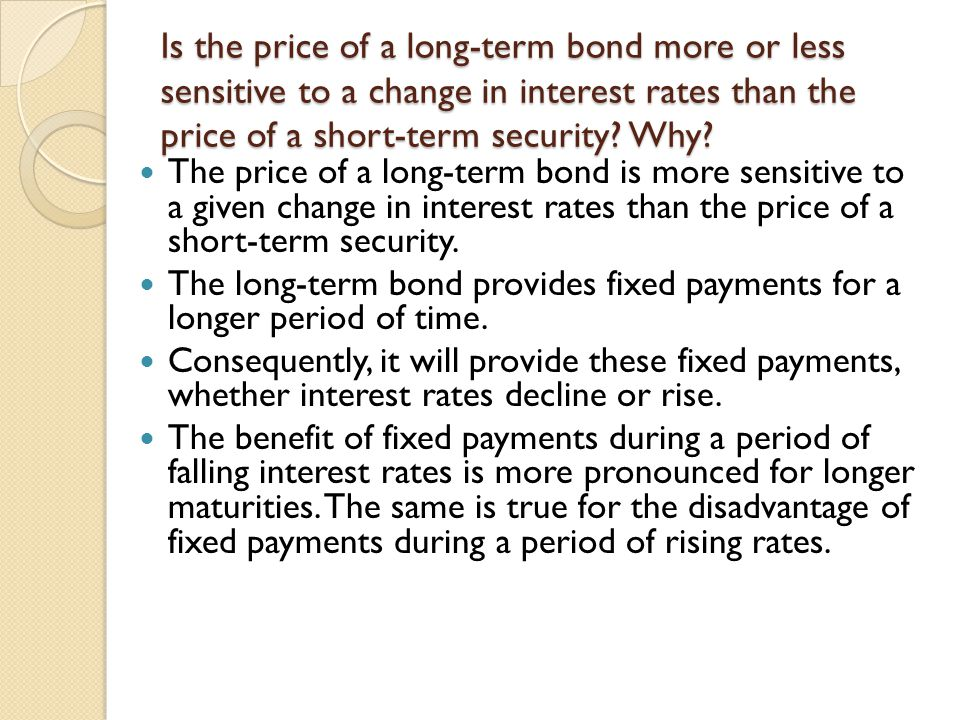 Is the price of a long-term bond more or less sensitive to a change in interest rates than the price of a short-term security Why