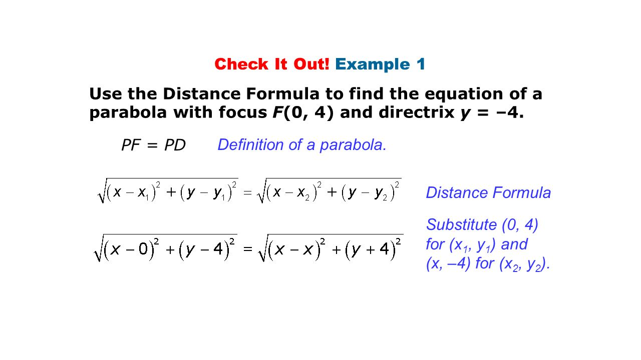 Check It Out! Example 1 Use the Distance Formula to find the equation of a parabola with focus F(0, 4) and directrix y = –4.