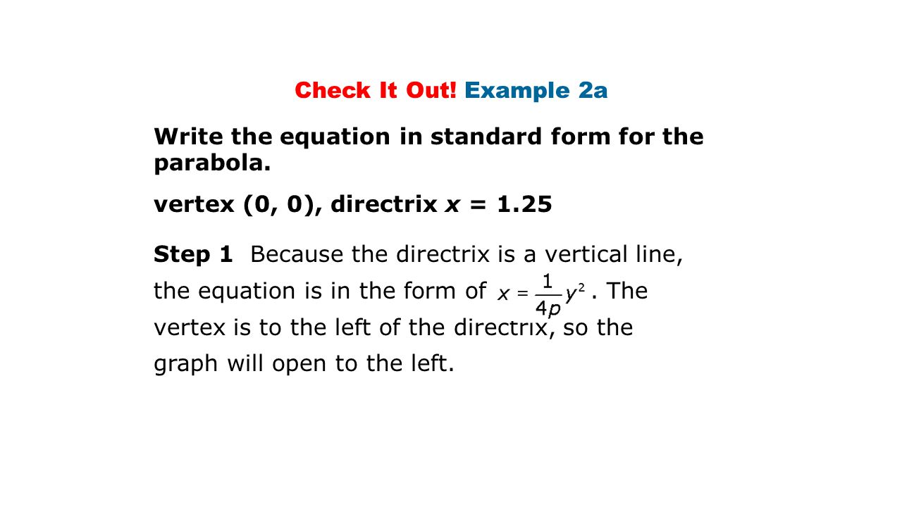 Check It Out! Example 2a Write the equation in standard form for the parabola. vertex (0, 0), directrix x = 1.25.