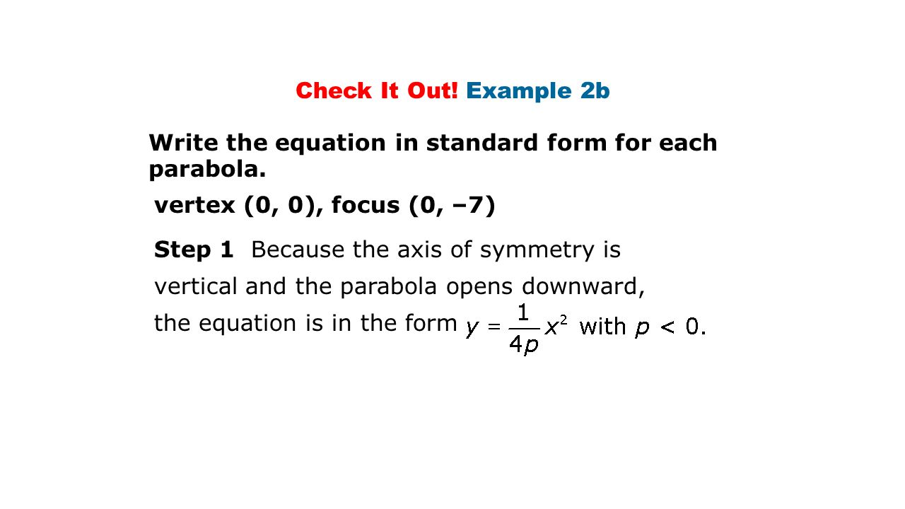 Check It Out! Example 2b Write the equation in standard form for each parabola. vertex (0, 0), focus (0, –7)
