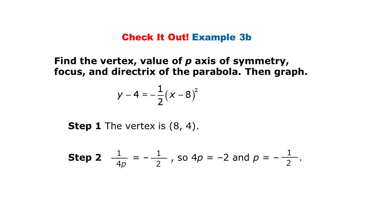 Check It Out! Example 3b Find the vertex, value of p axis of symmetry, focus, and directrix of the parabola. Then graph.