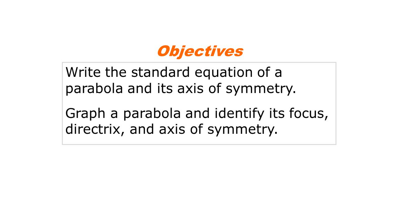 Objectives Write the standard equation of a parabola and its axis of symmetry.