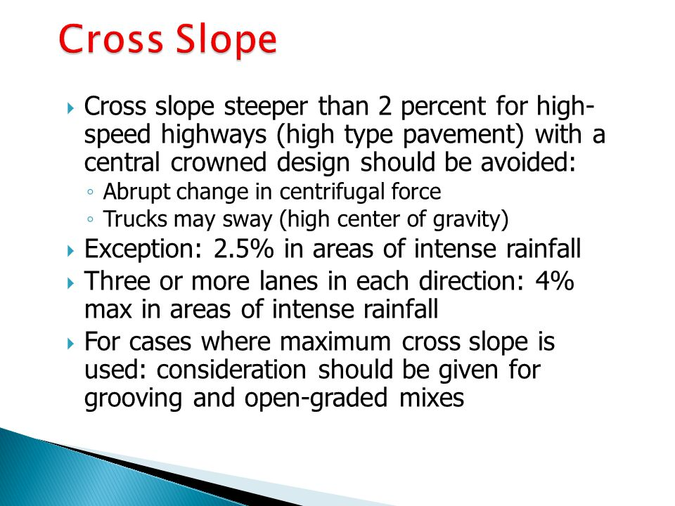 Cross Slope Cross slope steeper than 2 percent for high- speed highways (high type pavement) with a central crowned design should be avoided: