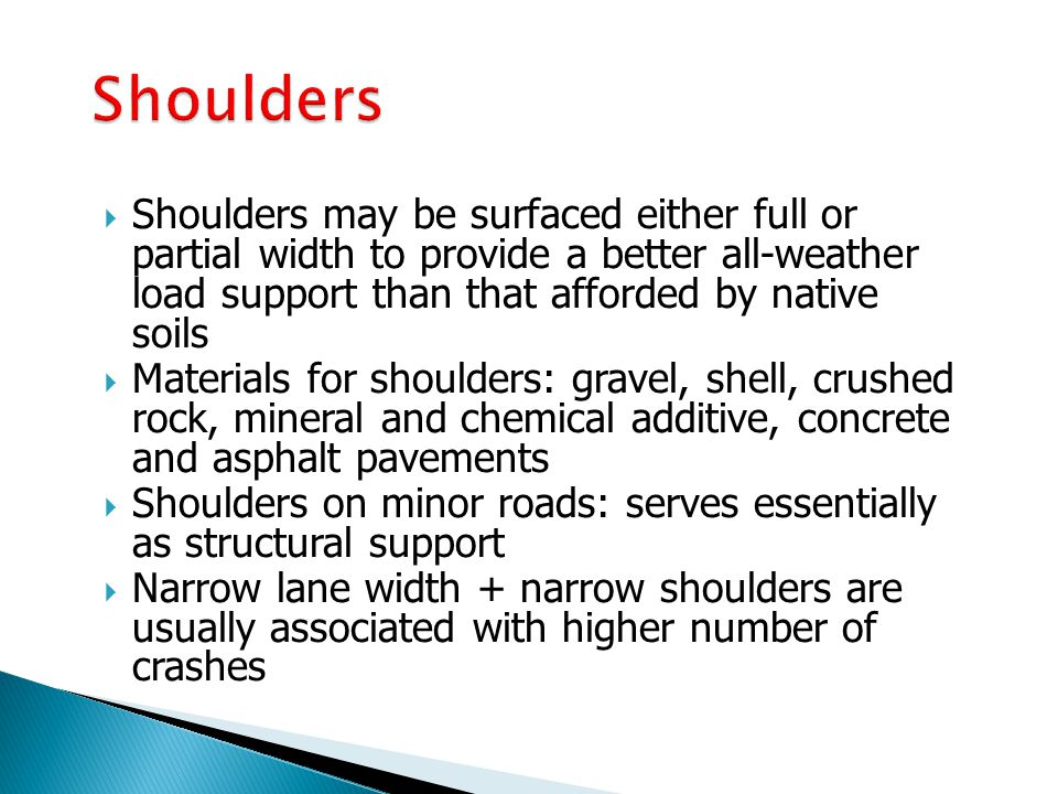 Shoulders Shoulders may be surfaced either full or partial width to provide a better all-weather load support than that afforded by native soils.