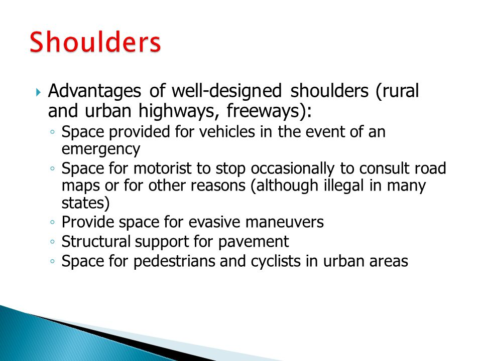 Shoulders Advantages of well-designed shoulders (rural and urban highways, freeways): Space provided for vehicles in the event of an emergency.