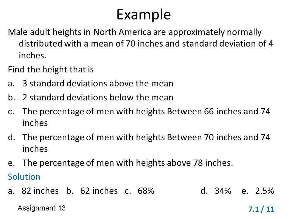 Example Male adult heights in North America are approximately normally distributed with a mean of 70 inches and standard deviation of 4 inches.